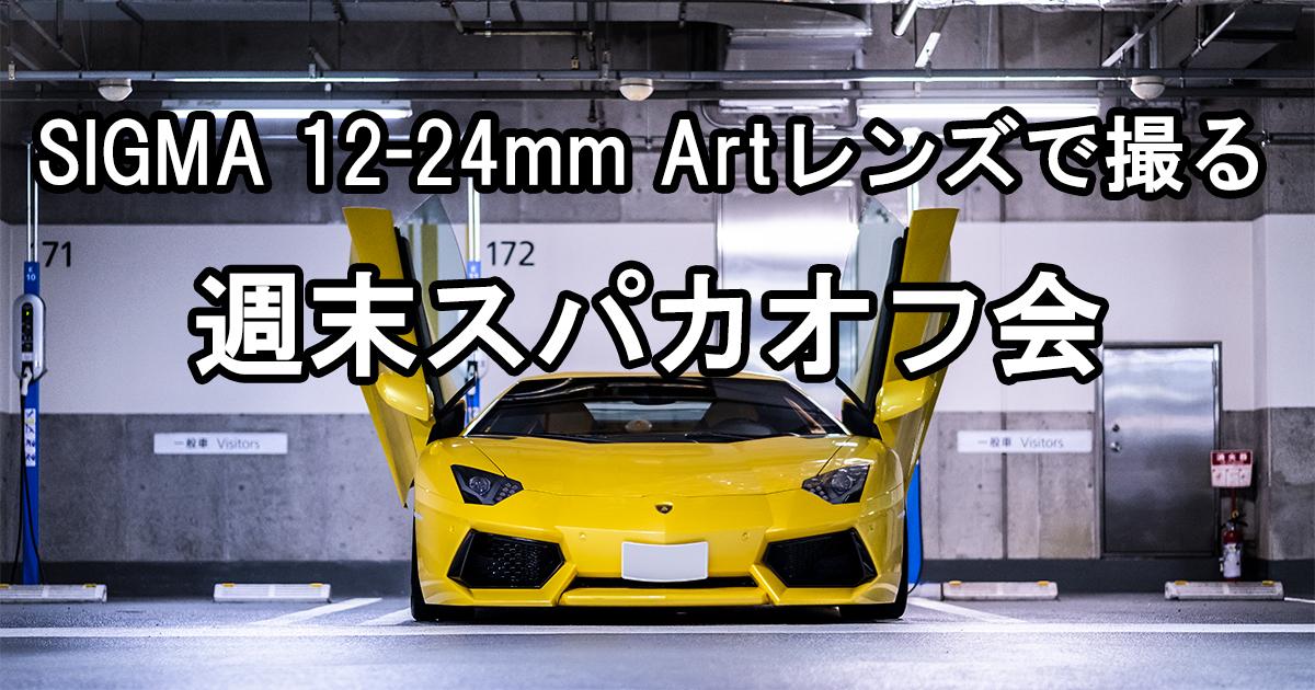 SIGMA 12-24mm Art F4 DG HSMをようやく持ち出して週末のスーパーカーを撮ってみた